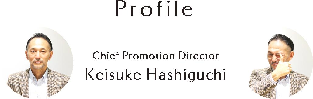 Profile Chief Promotion Director Keisuke Hashiguchi