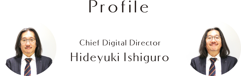 Profile Chief Digital Director Hideyuki Ishiguro