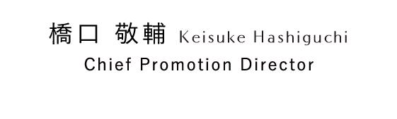 橋口 敬輔 Keisuke Hashiguchi Chief Promotion Director