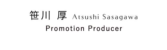 笹川 厚 Atsushi Sasagawa Promotion Producer