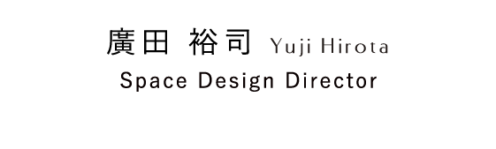 廣田 裕司 Yuji Hirota Space Design Director