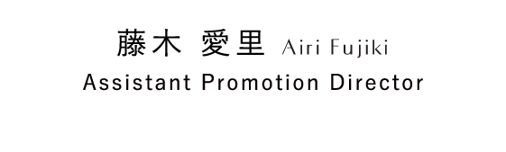 藤木 愛里 Airi Fujiki Assistant Promotion Director